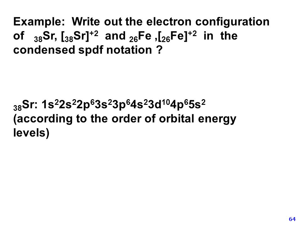Example: Write out the electron configuration of 38Sr, [38Sr]+2 and 26Fe ,[26Fe]+2 in the condensed spdf notation